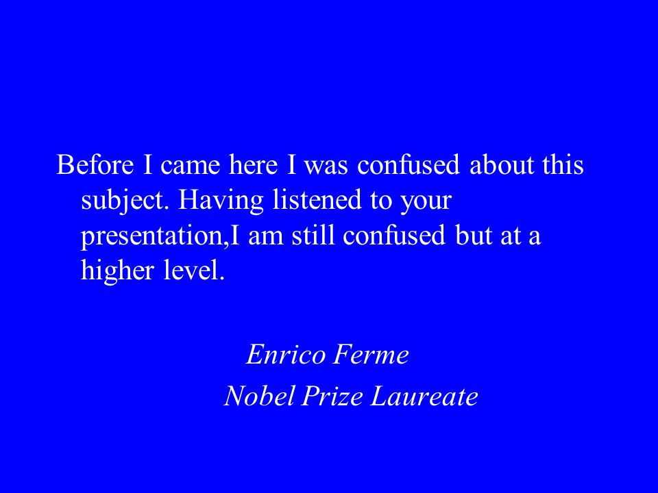 Before I came here I was confused about this subject. Having listened to your presentation,I am still confused but at a higher level. Enrico Ferme Nob