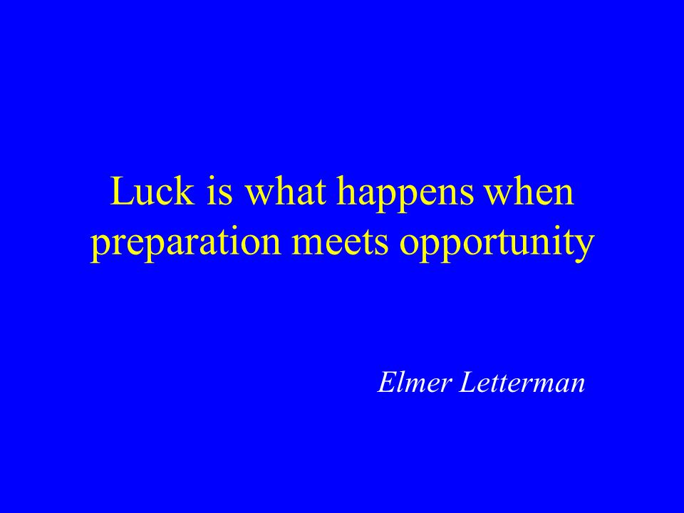 Luck is what happens when preparation meets opportunity Elmer Letterman