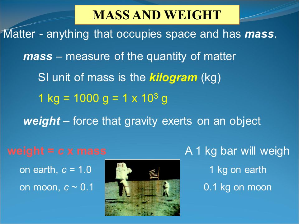 Matter - anything that occupies space and has mass. mass – measure of the quantity of matter SI unit of mass is the kilogram (kg) 1 kg = 1000 g = 1 x