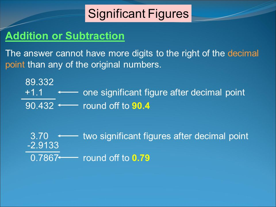 Significant Figures Addition or Subtraction The answer cannot have more digits to the right of the decimal point than any of the original numbers. 89.