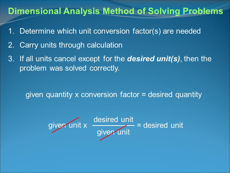 Dimensional Analysis Method of Solving Problems 1.Determine which unit conversion factor(s) are needed 2.Carry units through calculation 3.If all unit