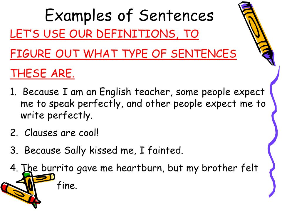 Examples of Sentences LETS USE OUR DEFINITIONS, TO FIGURE OUT WHAT TYPE OF SENTENCES THESE ARE. 1. Because I am an English teacher, some people expect