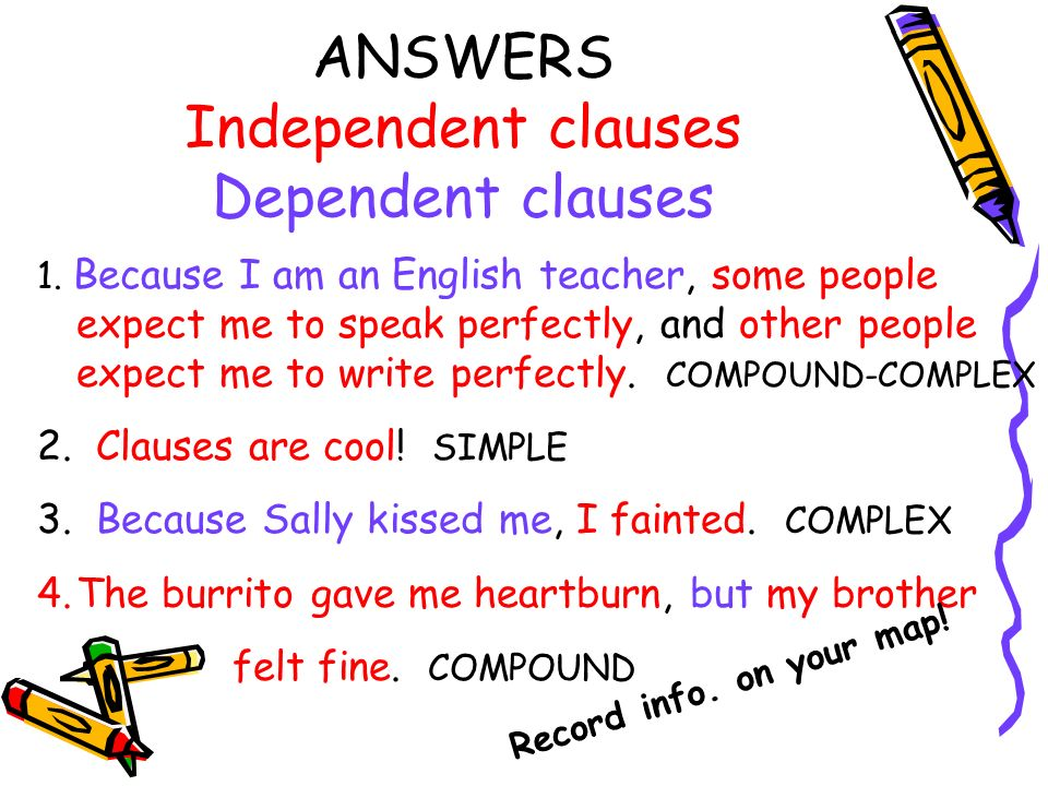 ANSWERS Independent clauses Dependent clauses 1. Because I am an English teacher, some people expect me to speak perfectly, and other people expect me