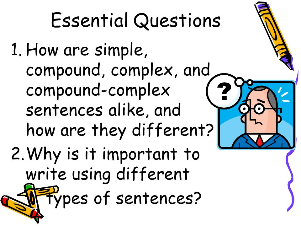 Essential Questions 1.How are simple, compound, complex, and compound-complex sentences alike, and how are they different? 2.Why is it important to wr