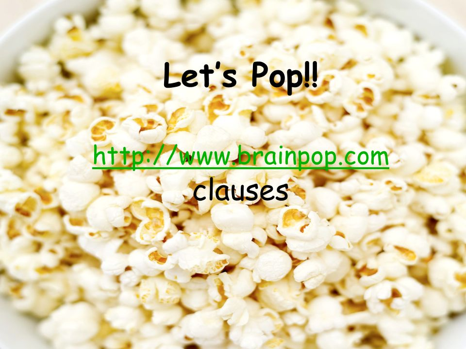 Lets Pop!! http://www.brainpop.com clauses http://www.brainpop.com