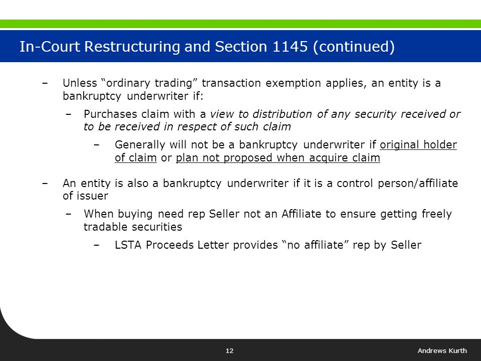 Andrews Kurth11 In-Court Restructuring and Section 1145 –In Chapter 11 reorganization equity typically issued pursuant to 1145 –Need to check plan and confirmation order –Under Section 1145 offers and sales of securities done in accordance with 1145(a)(1) are deemed to be a public offering –Disclosure Statement akin to prospectus in registered offering –If sold in accordance with 1145(a)(1) such securities may be freely traded –However, 1145(a)(1) doesnt apply to entities that are Bankruptcy Underwriters
