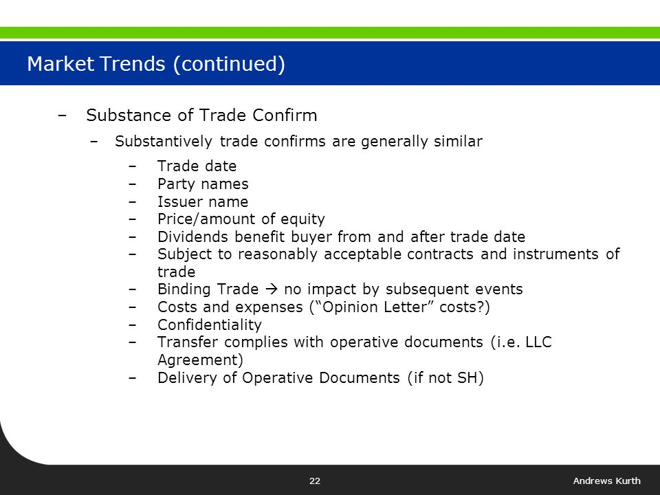 Andrews Kurth21 Market Trends (continued) –Trade Confirmations: –Majority of participants use a form of trade confirmation signed by both parties –Parties in market give different titles to such agreements –Trade Confirmation –Notice of Execution –Equity Trade Confirmation –Commitment Letter