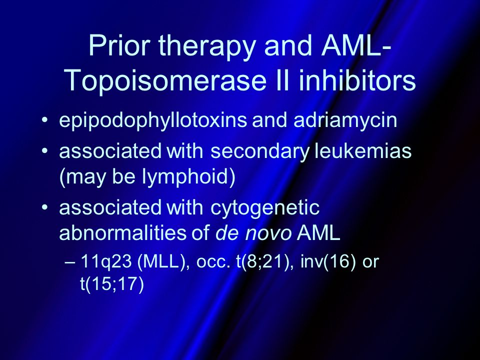 Prior therapy and AML- Topoisomerase II inhibitors epipodophyllotoxins and adriamycin associated with secondary leukemias (may be lymphoid) associated