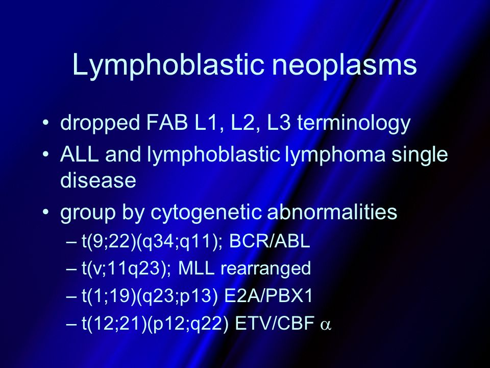 Lymphoblastic neoplasms dropped FAB L1, L2, L3 terminology ALL and lymphoblastic lymphoma single disease group by cytogenetic abnormalities –t(9;22)(q