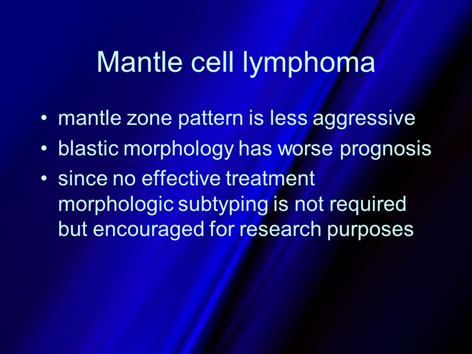 Mantle cell lymphoma mantle zone pattern is less aggressive blastic morphology has worse prognosis since no effective treatment morphologic subtyping