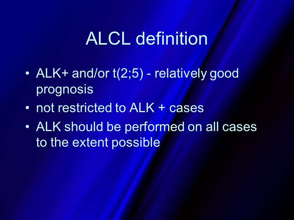 ALCL definition ALK+ and/or t(2;5) - relatively good prognosis not restricted to ALK + cases ALK should be performed on all cases to the extent possib