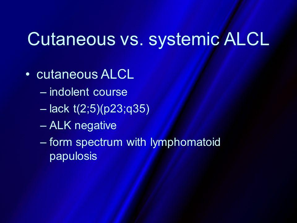 Cutaneous vs. systemic ALCL cutaneous ALCL –indolent course –lack t(2;5)(p23;q35) –ALK negative –form spectrum with lymphomatoid papulosis