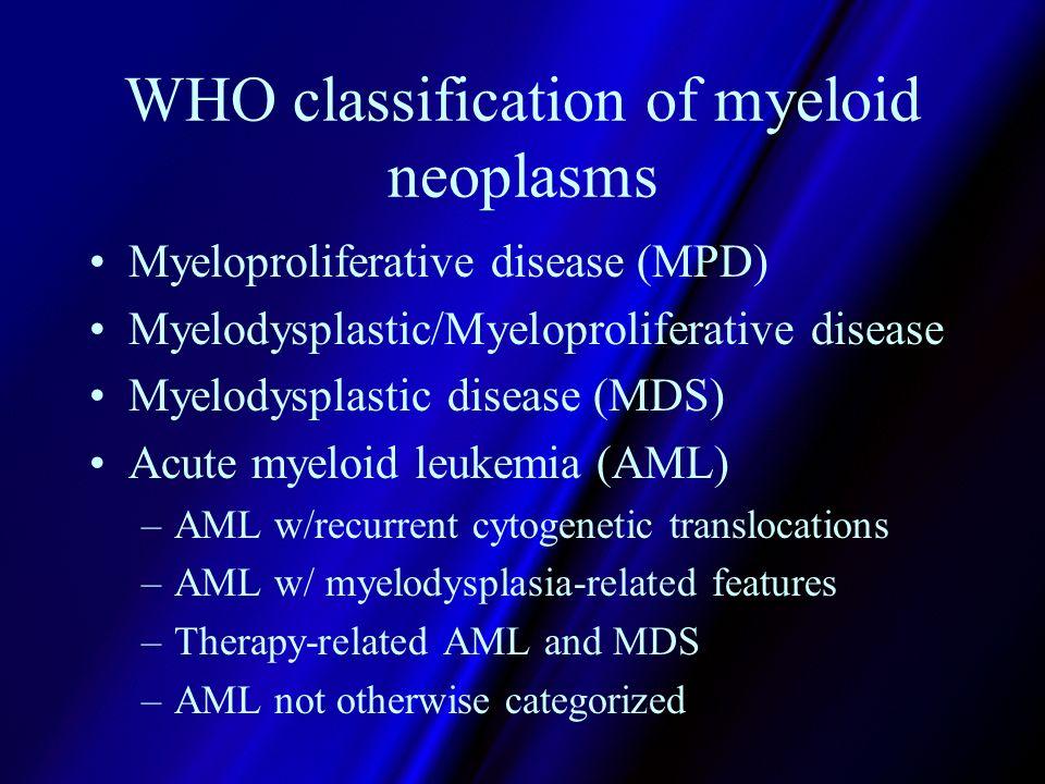 WHO classification of myeloid neoplasms Myeloproliferative disease (MPD) Myelodysplastic/Myeloproliferative disease Myelodysplastic disease (MDS) Acut