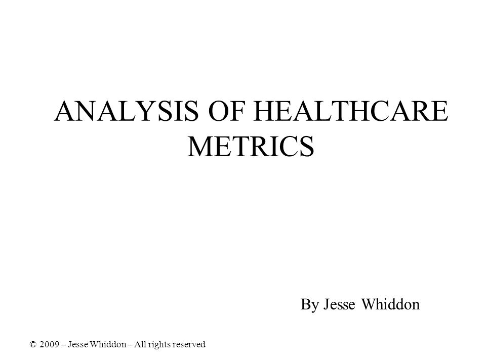 ANALYSIS OF HEALTHCARE METRICS By Jesse Whiddon © 2009 – Jesse Whiddon – All rights reserved