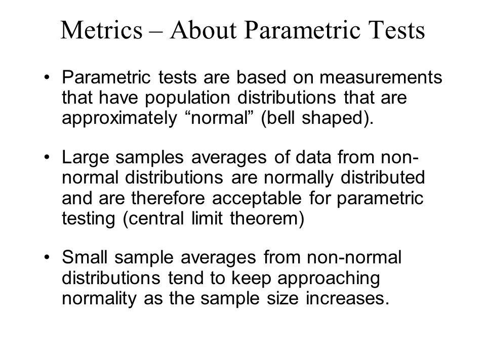 Metrics – About Parametric Tests Parametric tests are based on measurements that have population distributions that are approximately normal (bell shaped).