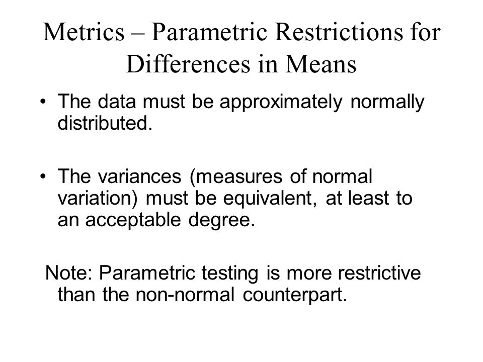 Metrics – Parametric Restrictions for Differences in Means The data must be approximately normally distributed.