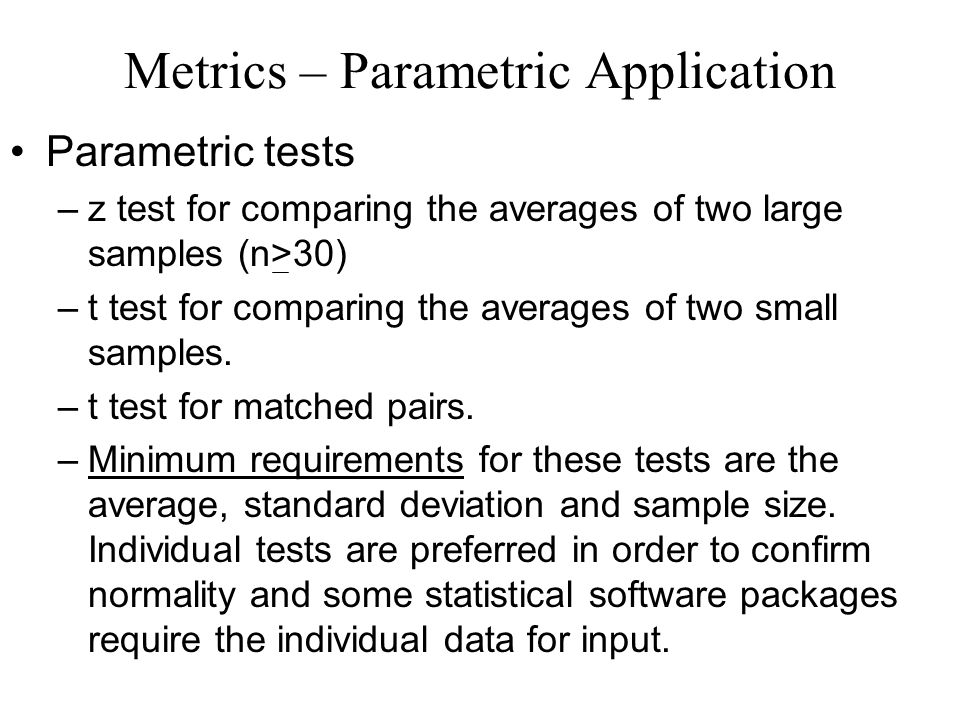 Metrics – Parametric Application Parametric tests –z test for comparing the averages of two large samples (n>30) –t test for comparing the averages of two small samples.