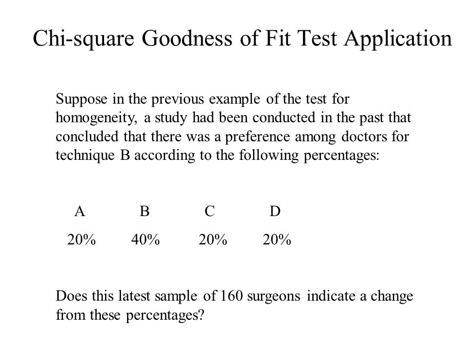 Chi-square Goodness of Fit Test Application Suppose in the previous example of the test for homogeneity, a study had been conducted in the past that concluded that there was a preference among doctors for technique B according to the following percentages: A B C D 20% 40% 20% 20% Does this latest sample of 160 surgeons indicate a change from these percentages?