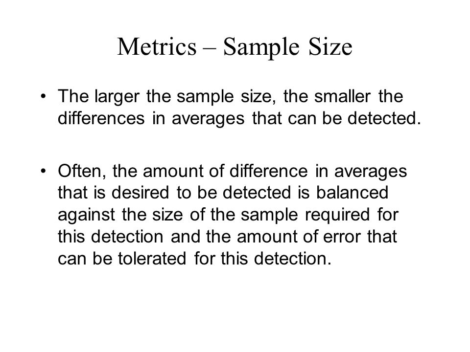 Metrics – Sample Size The larger the sample size, the smaller the differences in averages that can be detected.