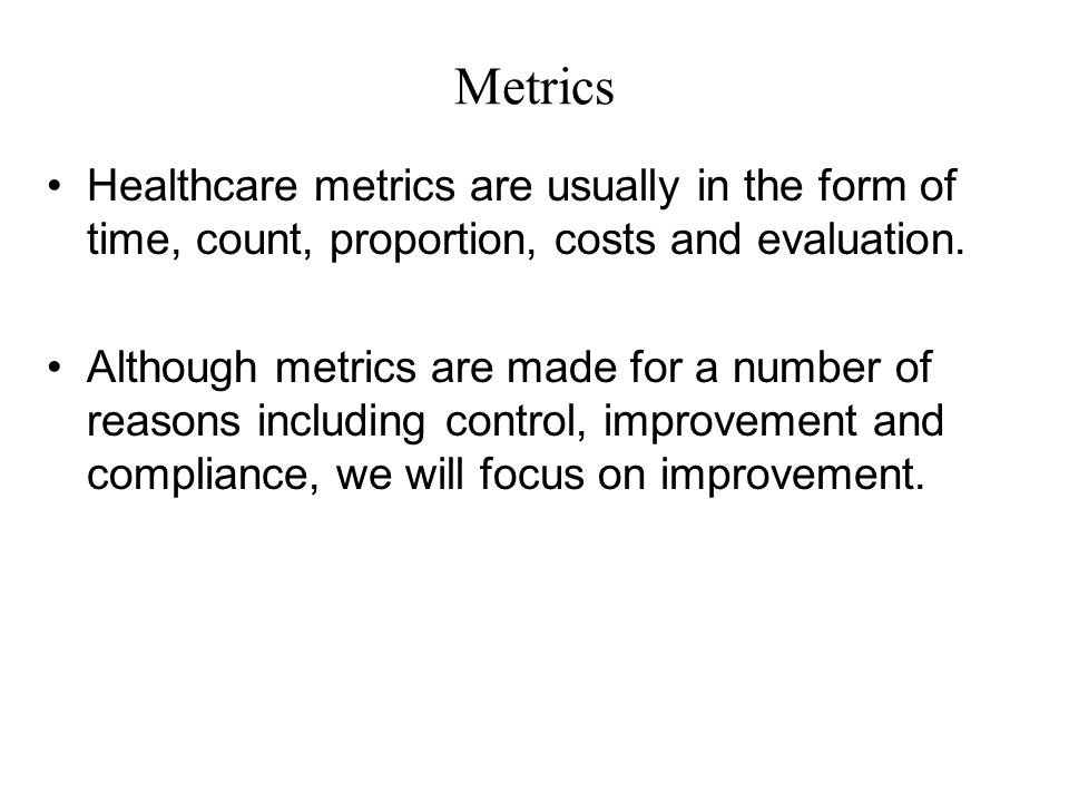 Metrics Healthcare metrics are usually in the form of time, count, proportion, costs and evaluation.