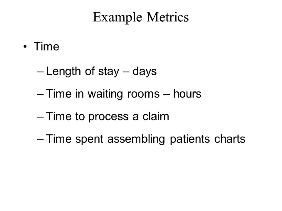 Example Metrics Time –Length of stay – days –Time in waiting rooms – hours –Time to process a claim –Time spent assembling patients charts