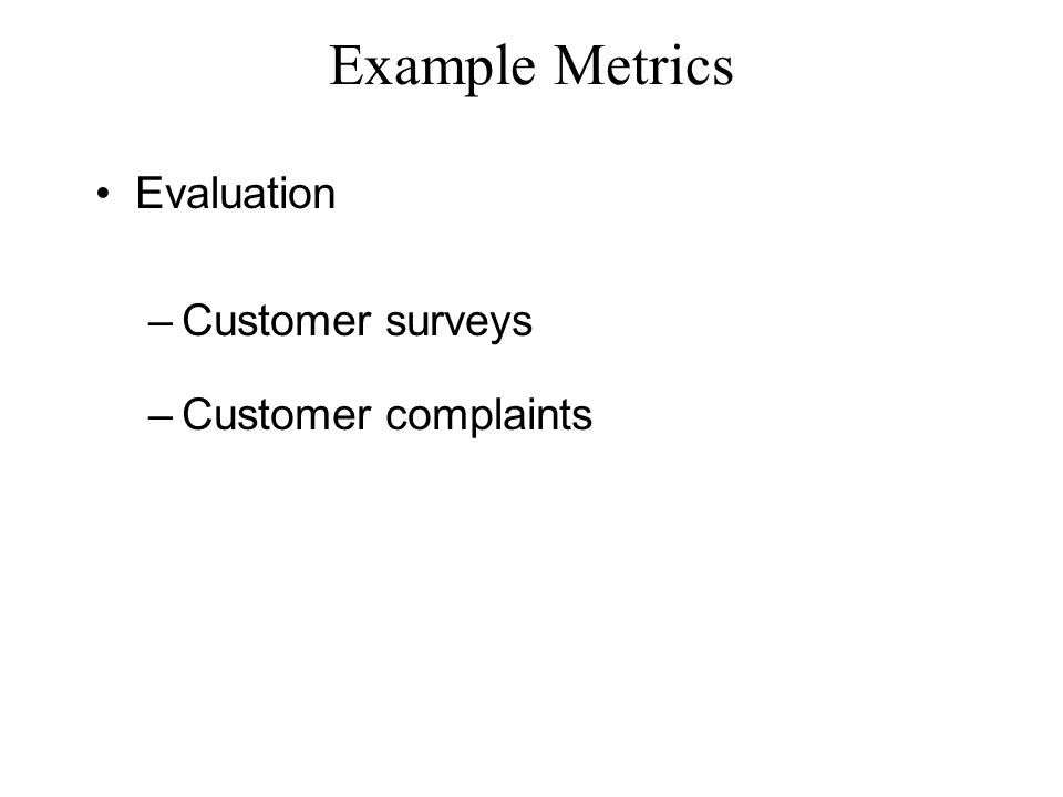 Example Metrics Evaluation –Customer surveys –Customer complaints