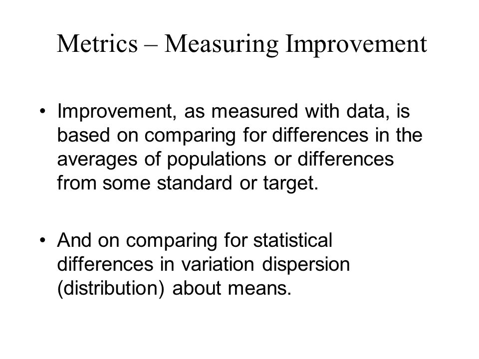 Metrics – Measuring Improvement Improvement, as measured with data, is based on comparing for differences in the averages of populations or differences from some standard or target.