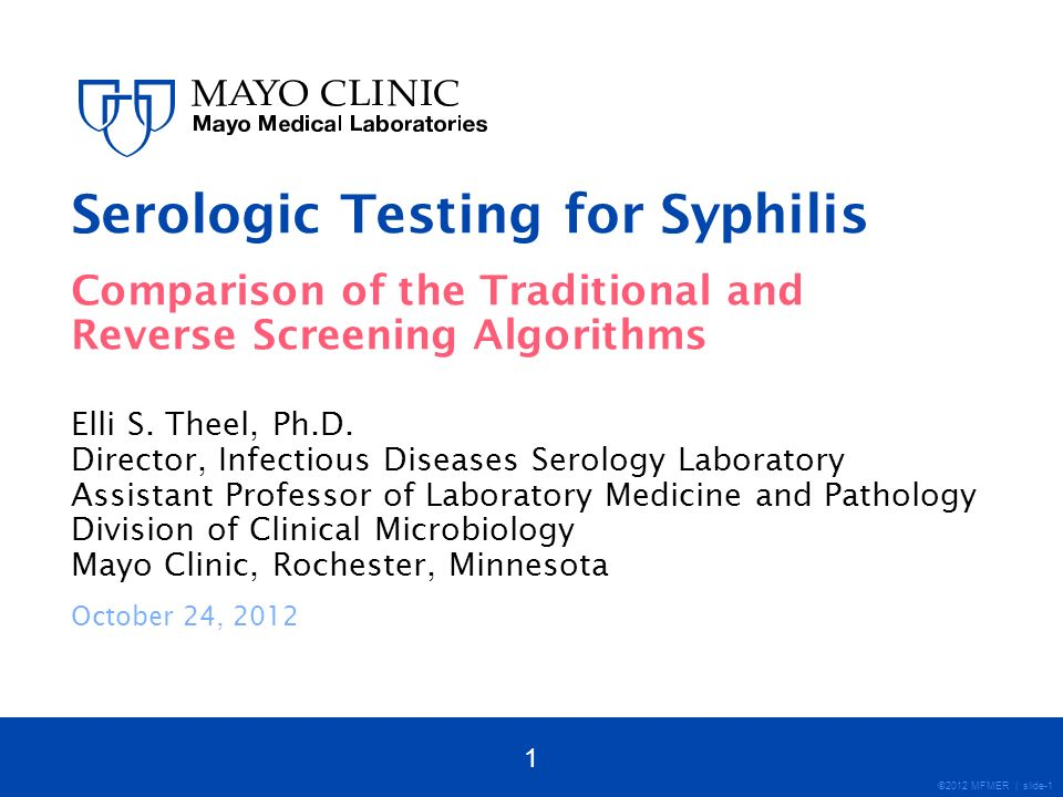 ©2012 MFMER | slide-42 Conclusions Syphilis is typically diagnosed by serologic means Two main classes of syphilis serologic tests: Non-treponemal (e.g., RPR, VDRL) Treponemal (e.g., FTA, TP-PA, EIA, MFI) Traditional Algorithm Non-treponemal test first Screen by RPR If RPR positive use treponemal test to confirm Advantages Recommended by CDC Cost-effective Suitable for most lower throughput labs Limitations May miss very early or late/latent infection 42