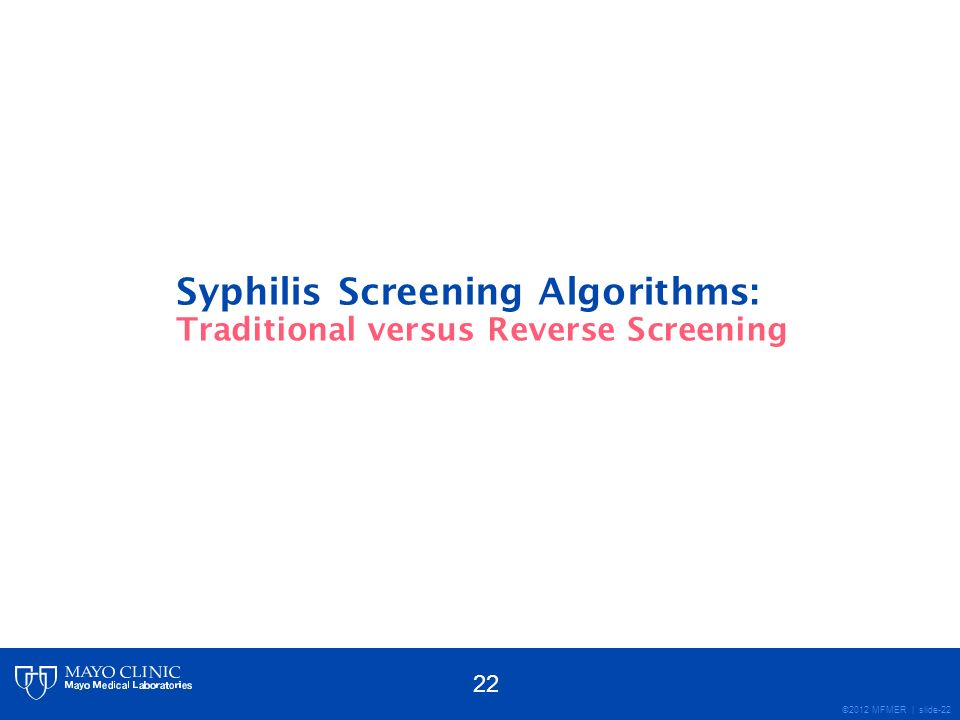 ©2012 MFMER | slide-22 Syphilis Screening Algorithms: Traditional versus Reverse Screening 22