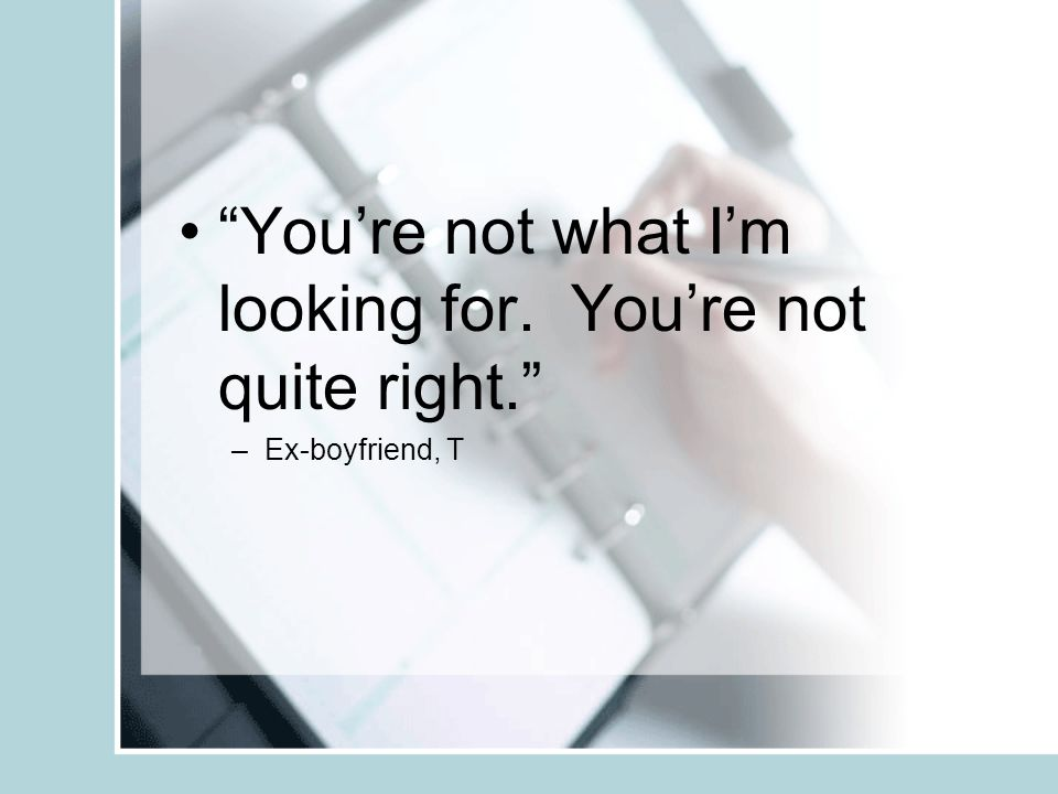 Youre not what Im looking for. Youre not quite right. –Ex-boyfriend, T