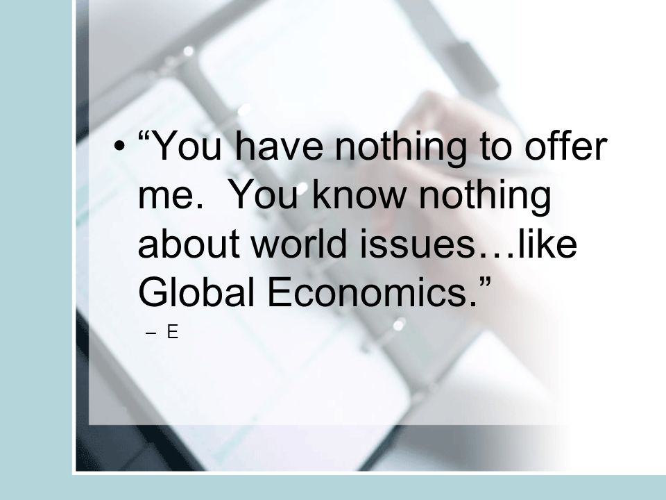 You have nothing to offer me. You know nothing about world issues…like Global Economics. –E