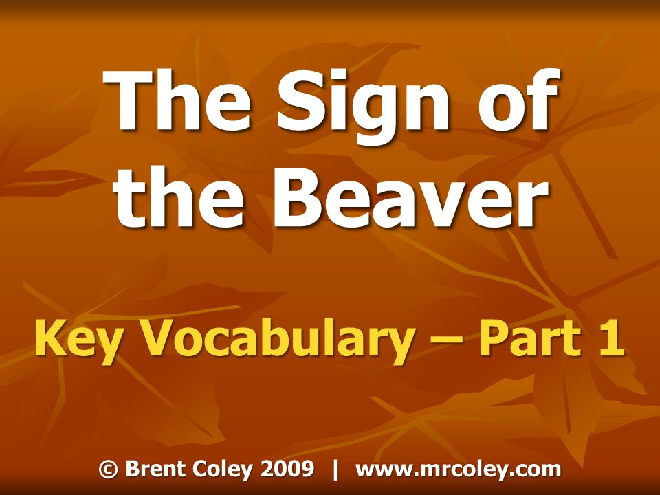 © Brent Coley 2009 | www.mrcoley.com The Sign of the Beaver Key Vocabulary – Part 1