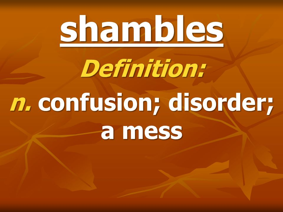 shambles Definition: n. confusion; disorder; a mess