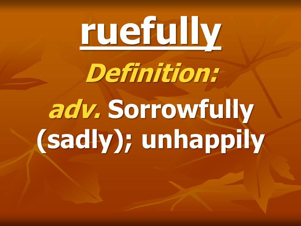 ruefully Definition: adv. Sorrowfully (sadly); unhappily