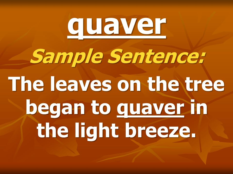 quaver Sample Sentence: The leaves on the tree began to quaver in the light breeze.
