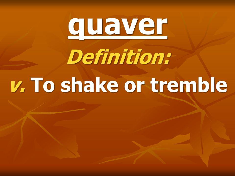 quaver Definition: v. To shake or tremble