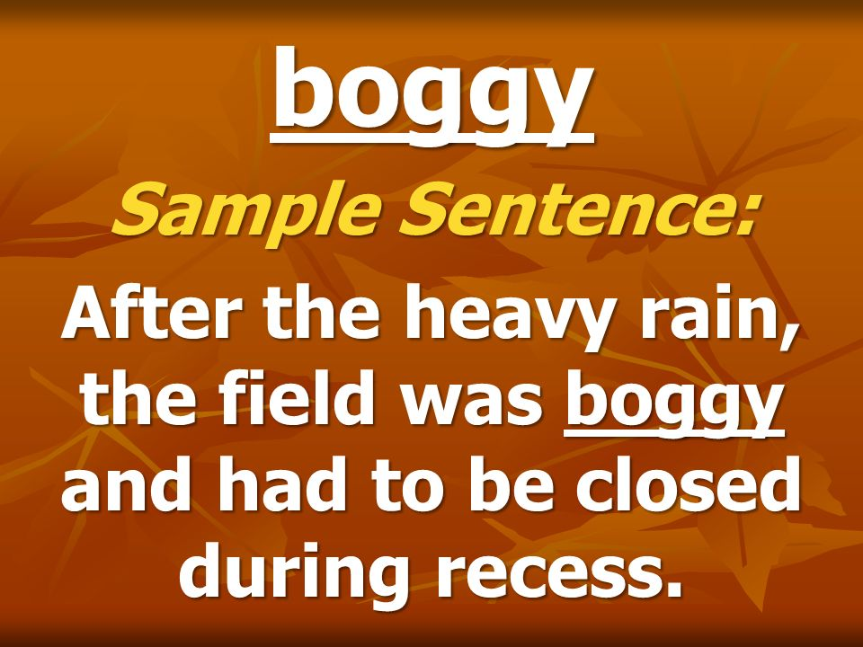 boggy Sample Sentence: After the heavy rain, the field was boggy and had to be closed during recess.