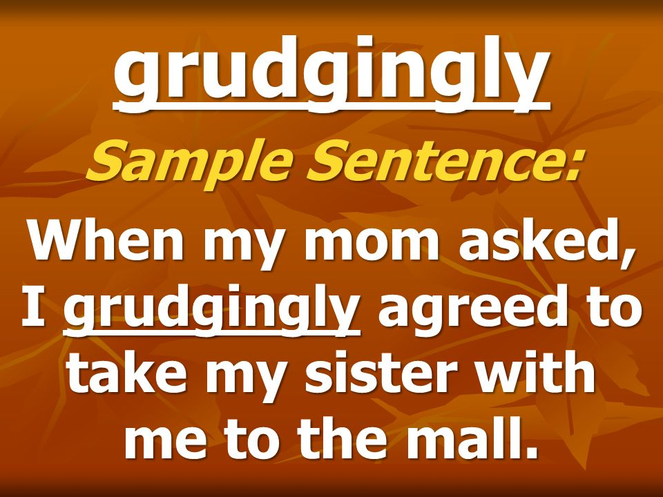 grudgingly Sample Sentence: When my mom asked, I grudgingly agreed to take my sister with me to the mall.