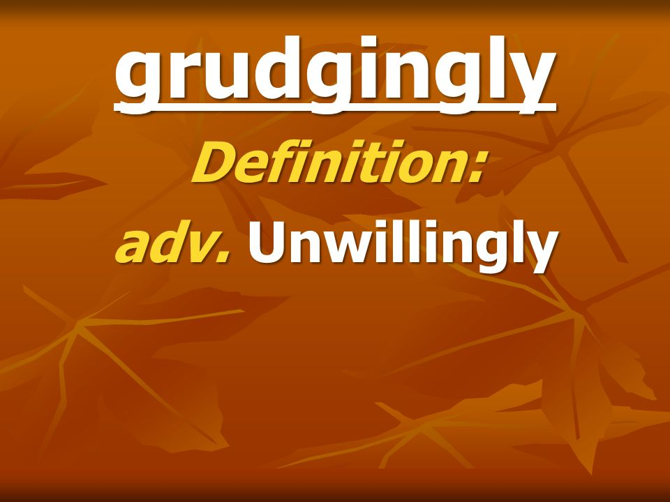 grudgingly Definition: adv. Unwillingly