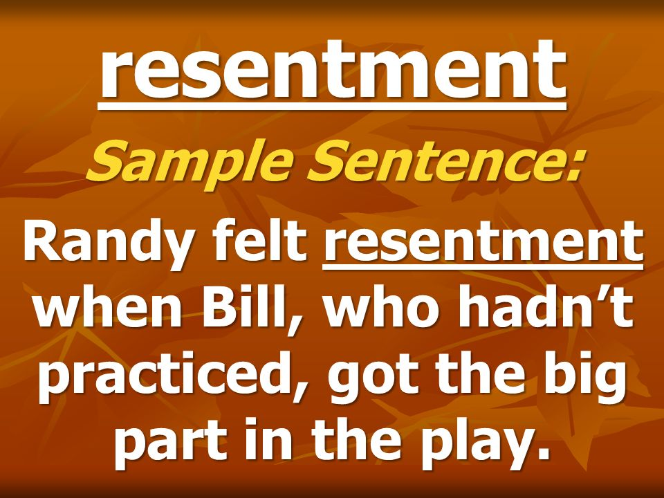 resentment Sample Sentence: Randy felt resentment when Bill, who hadnt practiced, got the big part in the play.