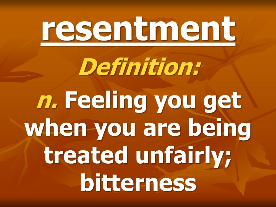 resentment Definition: n. Feeling you get when you are being treated unfairly; bitterness
