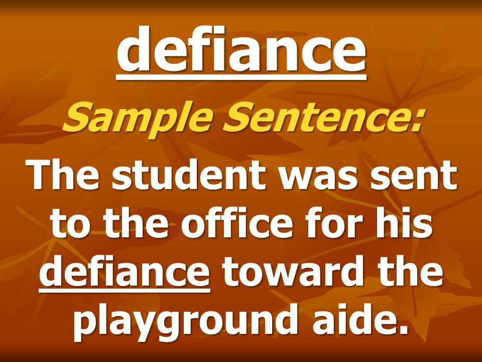 defiance Sample Sentence: The student was sent to the office for his defiance toward the playground aide.