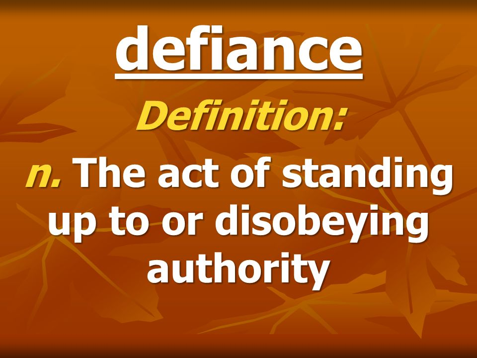 defiance Definition: n. The act of standing up to or disobeying authority