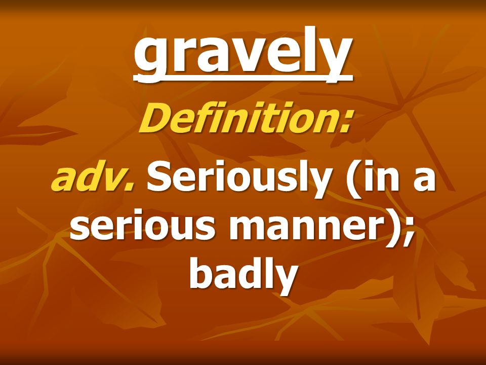 gravely Definition: adv. Seriously (in a serious manner); badly