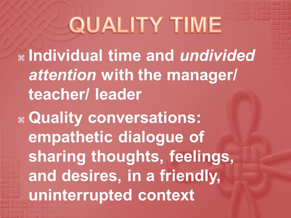 Individual time and undivided attention with the manager/ teacher/ leader Quality conversations: empathetic dialogue of sharing thoughts, feelings, an