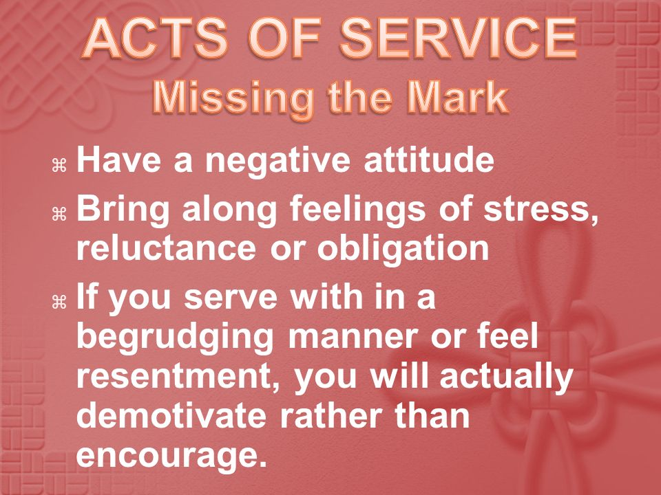 Have a negative attitude Bring along feelings of stress, reluctance or obligation If you serve with in a begrudging manner or feel resentment, you wil