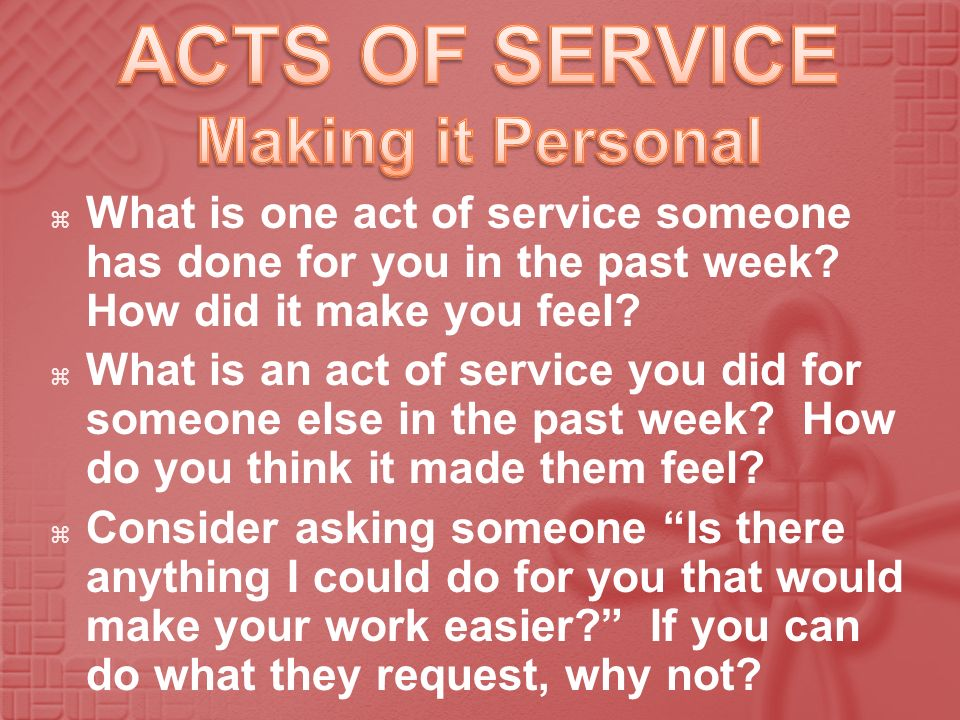 What is one act of service someone has done for you in the past week? How did it make you feel? What is an act of service you did for someone else in