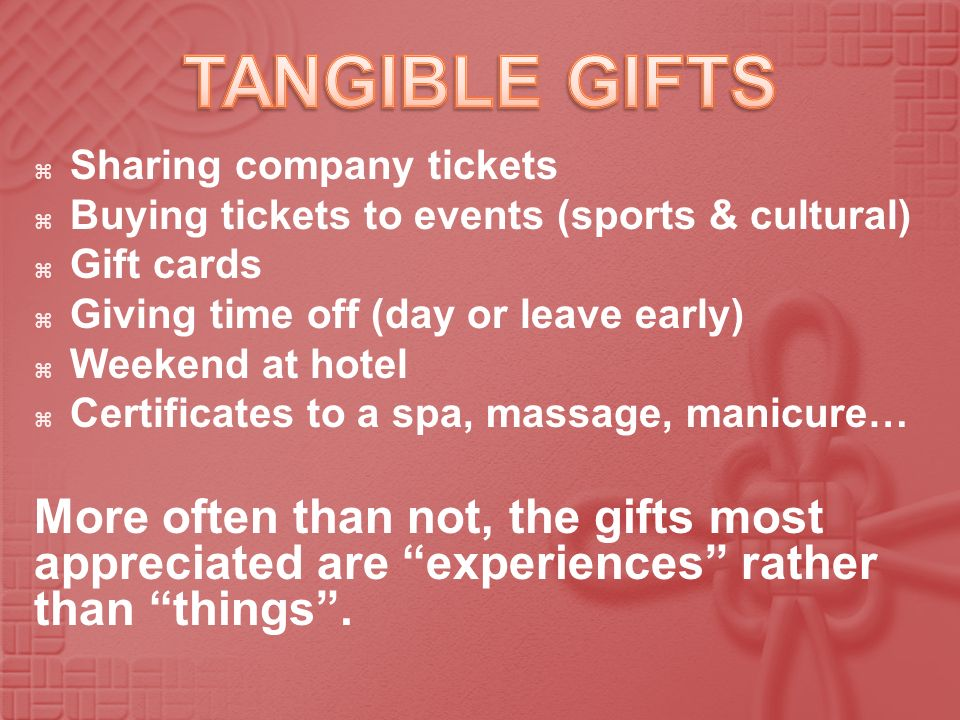 Sharing company tickets Buying tickets to events (sports & cultural) Gift cards Giving time off (day or leave early) Weekend at hotel Certificates to