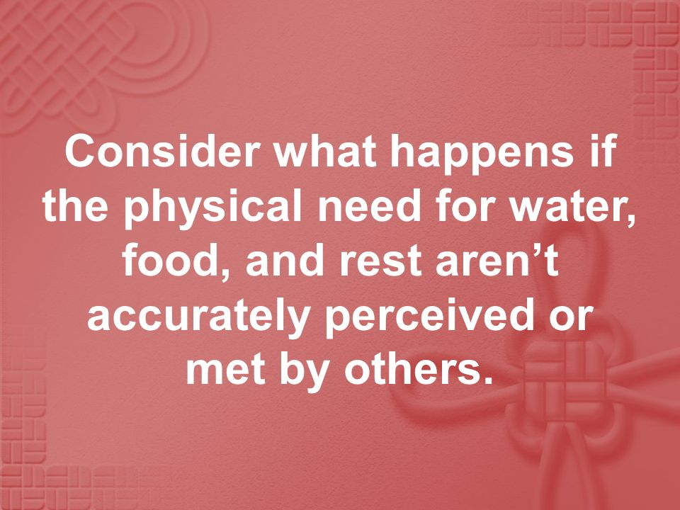 Consider what happens if the physical need for water, food, and rest arent accurately perceived or met by others.