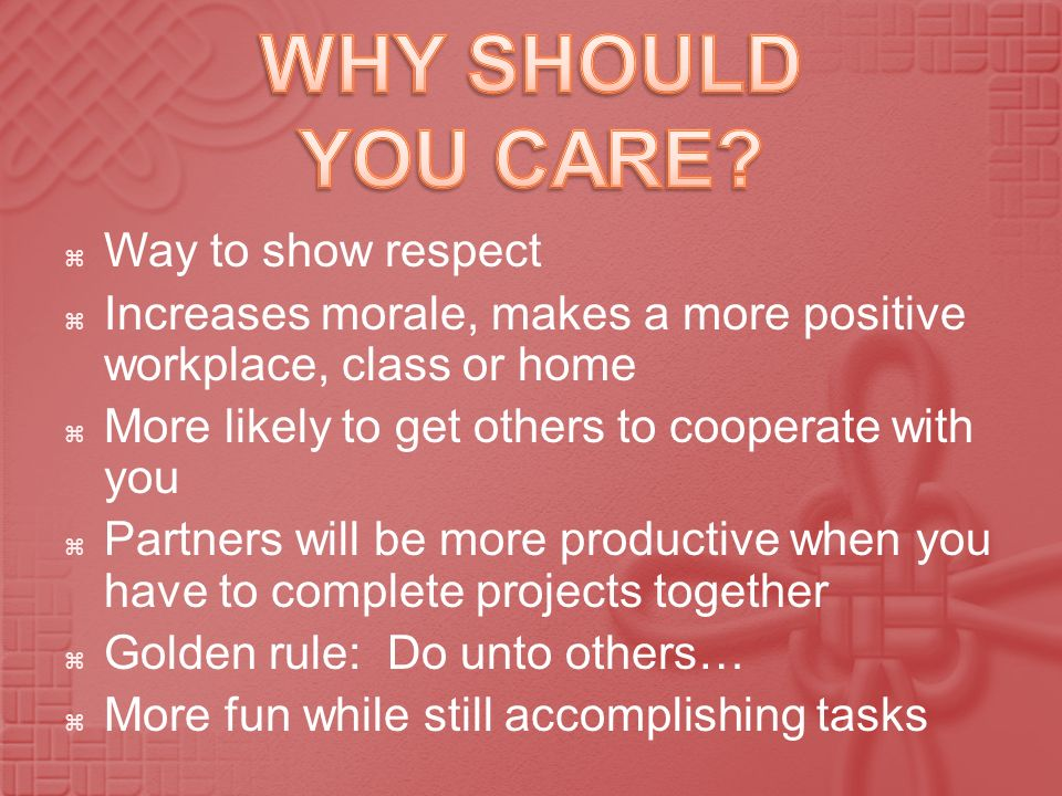 Way to show respect Increases morale, makes a more positive workplace, class or home More likely to get others to cooperate with you Partners will be